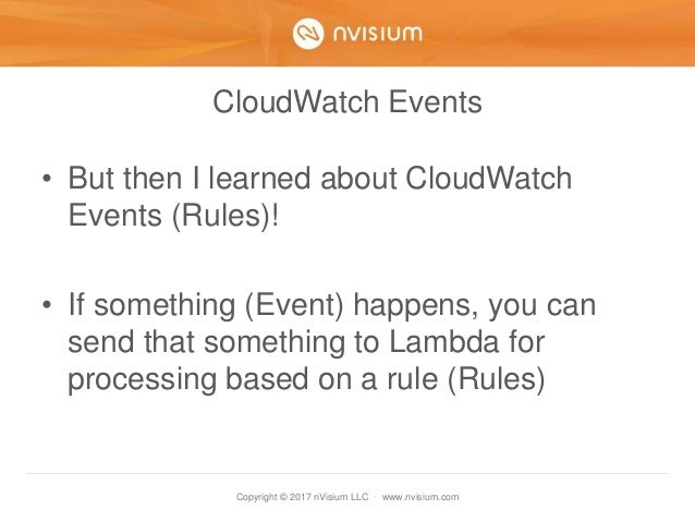 Copyright © 2017 nVisium LLC · www.nvisium.com CloudWatch Events • But then I learned about CloudWatch Events (Rules)! • I...