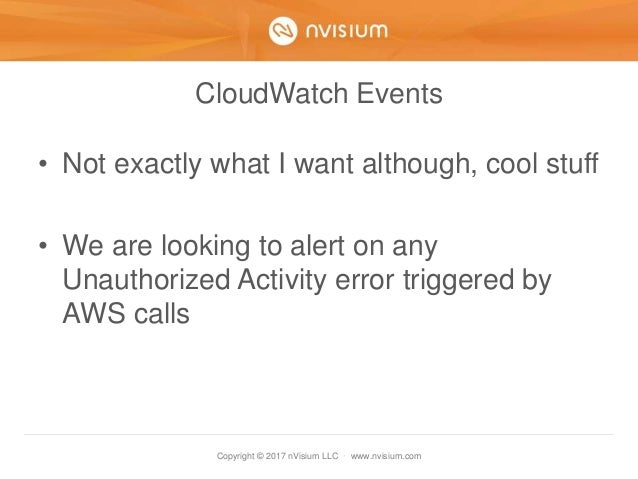Copyright © 2017 nVisium LLC · www.nvisium.com CloudWatch Events • Not exactly what I want although, cool stuff • We are l...