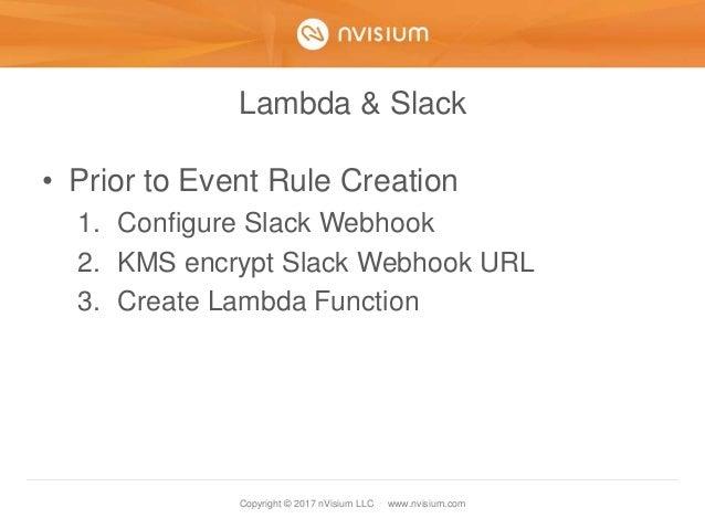 Copyright © 2017 nVisium LLC · www.nvisium.com Lambda & Slack • Prior to Event Rule Creation 1. Configure Slack Webhook 2....