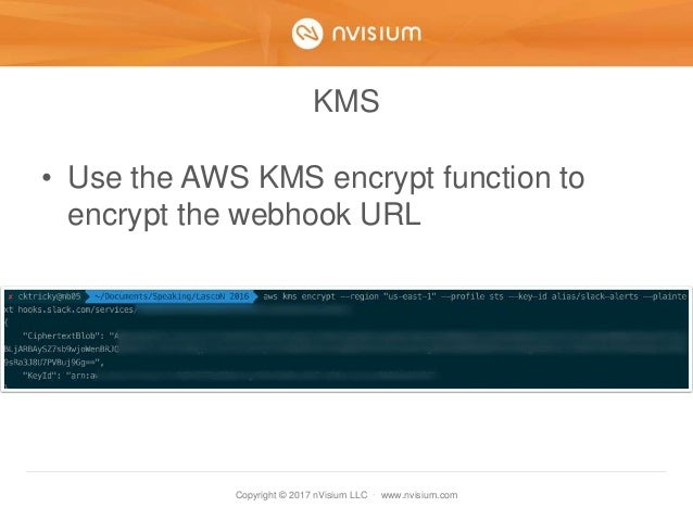 Copyright © 2017 nVisium LLC · www.nvisium.com KMS • Use the AWS KMS encrypt function to encrypt the webhook URL