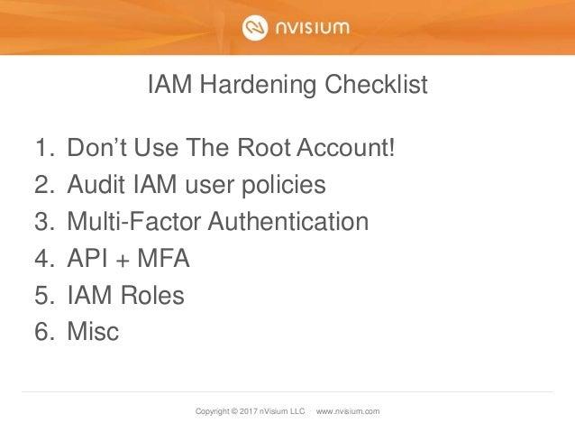 Copyright © 2017 nVisium LLC · www.nvisium.com IAM Hardening Checklist 1. Don't Use The Root Account! 2. Audit IAM user po...