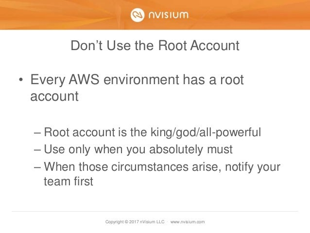 Copyright © 2017 nVisium LLC · www.nvisium.com Don't Use the Root Account • Every AWS environment has a root account – Roo...