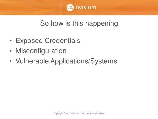 Copyright © 2017 nVisium LLC · www.nvisium.com So how is this happening • Exposed Credentials • Misconfiguration • Vulnera...