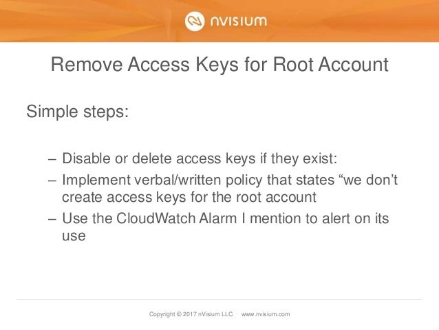 Copyright © 2017 nVisium LLC · www.nvisium.com Remove Access Keys for Root Account Simple steps: – Disable or delete acces...