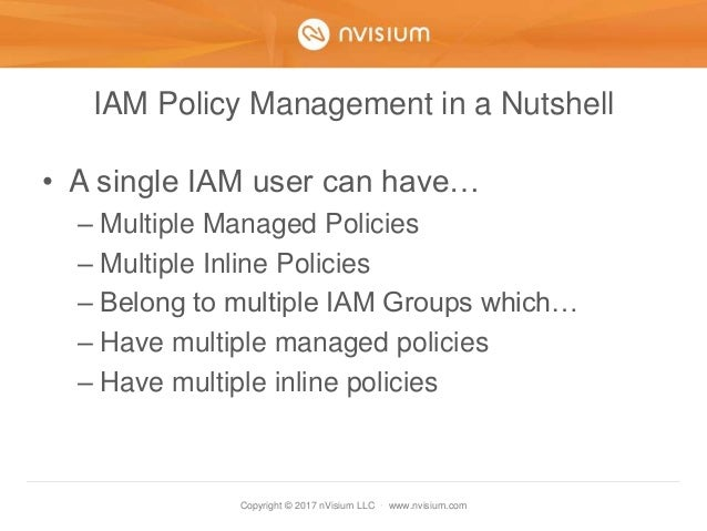 Copyright © 2017 nVisium LLC · www.nvisium.com IAM Policy Management in a Nutshell • A single IAM user can have… – Multipl...