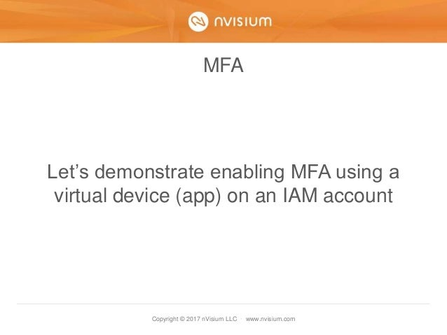 Copyright © 2017 nVisium LLC · www.nvisium.com MFA Let's demonstrate enabling MFA using a virtual device (app) on an IAM a...