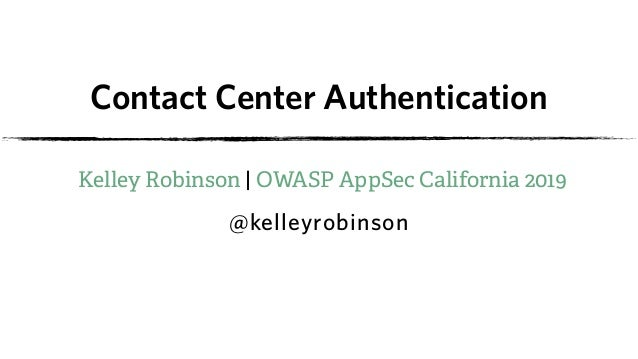 Contact Center Authentication Kelley Robinson | OWASP AppSec California 2019 @kelleyrobinson