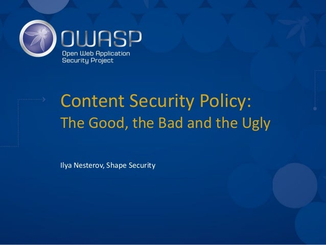 Content	Security	Policy:	 The	Good,	the	Bad	and	the	Ugly Ilya	Nesterov,	Shape	Security