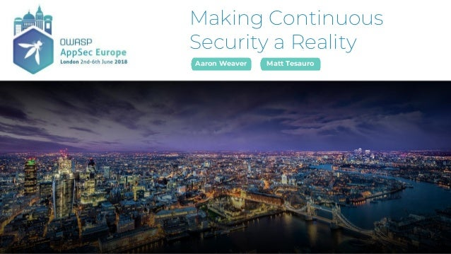 Making Continuous Security a Reality Aaron Weaver Matt Tesauro