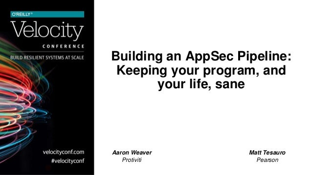 Building an AppSec Pipeline: Keeping your program, and your life, sane Aaron Weaver Protiviti Matt Tesauro Pearson