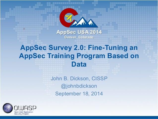 AppSec USA 2014  Denver, Colorado  AppSec Survey 2.0: Fine-Tuning an  AppSec Training Program Based on  Data  John B. Dick...