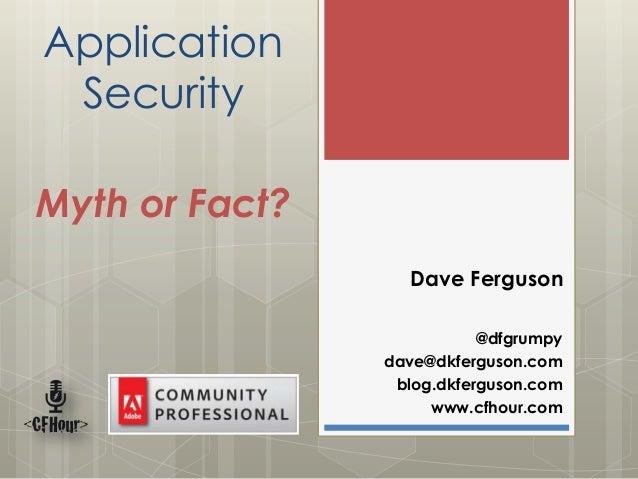 Application SecurityMyth or Fact?                  Dave Ferguson                           @dfgrumpy                dave@d...