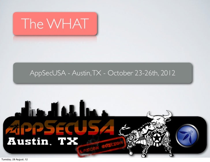 The WHAT                         AppSecUSA - Austin, TX - October 23-26th, 2012Tuesday, 28 August, 12