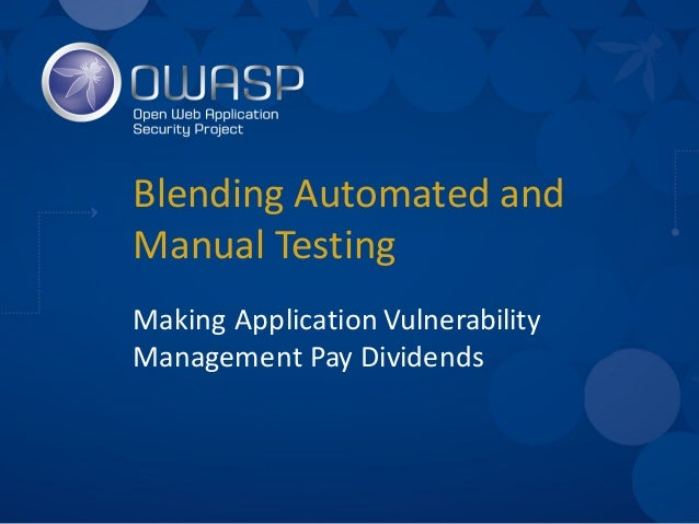 Blending	   Automated	   and	    Manual	   Testing Making	   Application	   Vulnerability	    Management	   Pay	   Dividen...