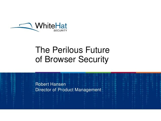 The Perilous Future of Browser Security Robert Hansen Director of Product Management