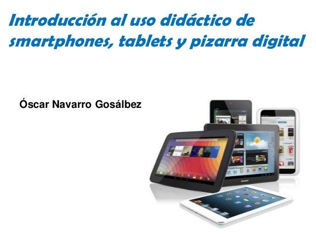 Introducción al uso didáctico desmartphones, tablets y pizarra digital Óscar Navarro Gosálbez                             ...