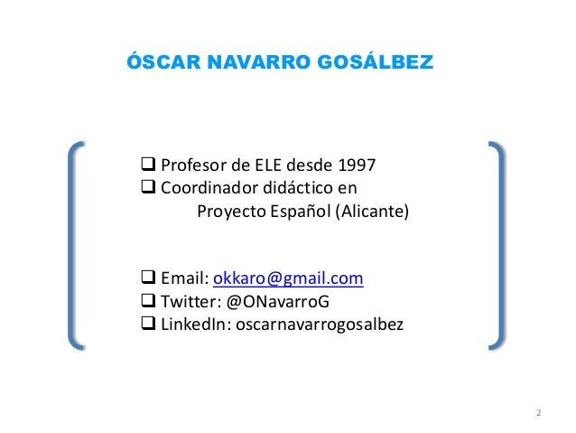 ÓSCAR NAVARRO GOSÁLBEZ Profesor de ELE desde 1997 Coordinador didáctico en      Proyecto Español (Alicante) Email: okka...