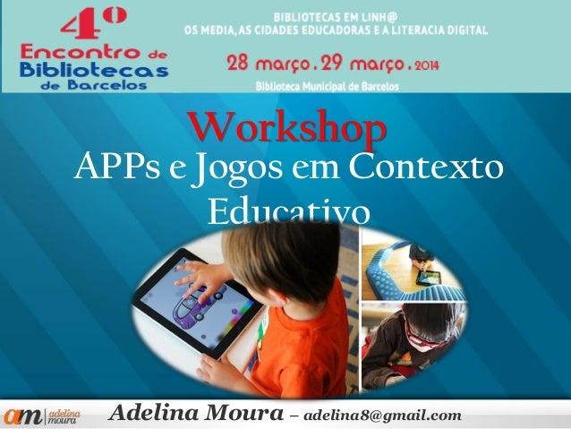 APPs e Jogos em Contexto Educativo Adelina Moura – adelina8@gmail.com Workshop