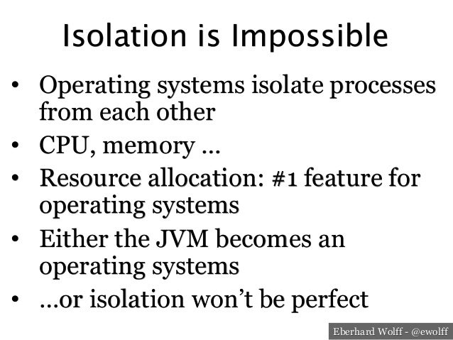 Eberhard Wolff - @ewolff Isolation is Impossible • Operating systems isolate processes from each other • CPU, memory … •...