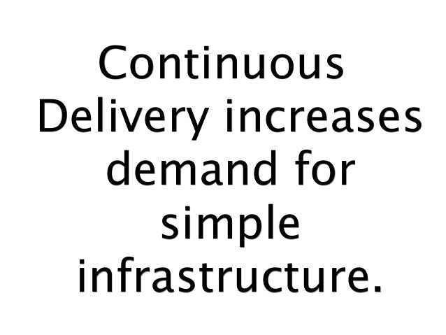 Continuous Delivery increases demand for simple infrastructure.