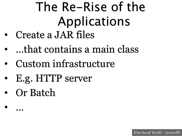 Eberhard Wolff - @ewolff The Re-Rise of the Applications • Create a JAR files • …that contains a main class • Custom in...