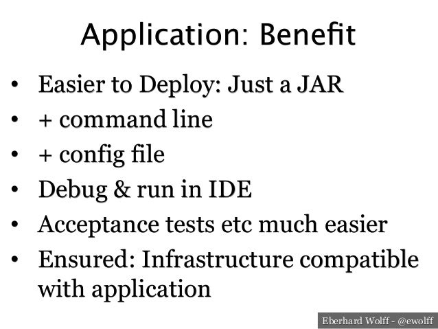 Eberhard Wolff - @ewolff Application: Benefit • Easier to Deploy: Just a JAR • + command line • + config file • Debug &...