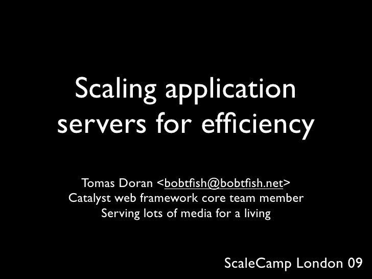 Scaling application servers for efficiency   Tomas Doran <bobtfish@bobtfish.net> Catalyst web framework core team member     ...