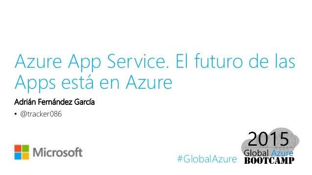 #GlobalAzure Azure App Service. El futuro de las Apps está en Azure Adrián Fernández García • @tracker086