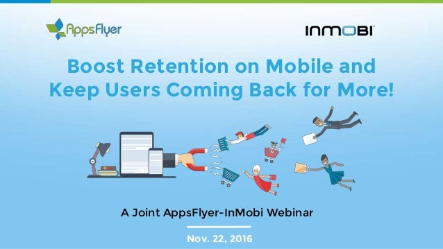 Boost Retention on Mobile and Keep Users Coming Back for More! Nov. 22, 2016 A Joint AppsFlyer-InMobi Webinar
