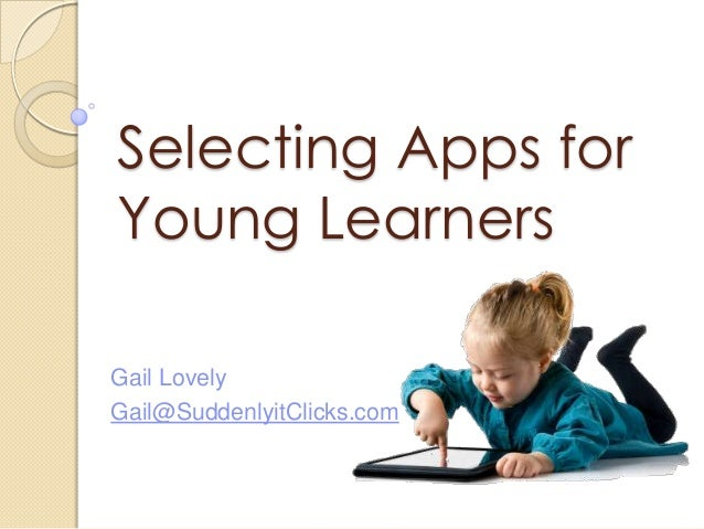 Selecting Apps for Young Learners Gail Lovely Gail@SuddenlyitClicks.com