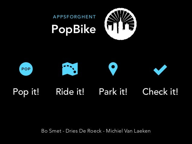 Pop it! Ride it! Park it! Check it! PopBike A P P S F O R G H E N T Bo Smet - Dries De Roeck - Michiel Van Laeken
