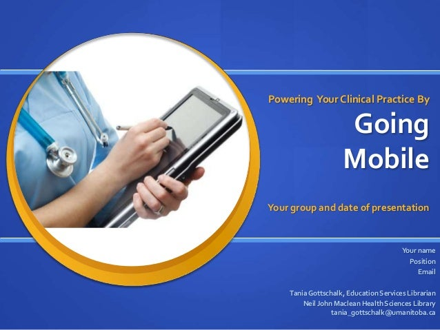 Powering Your Clinical Practice By  Going Mobile Your group and date of presentation  Your name Position Email Tania Gotts...