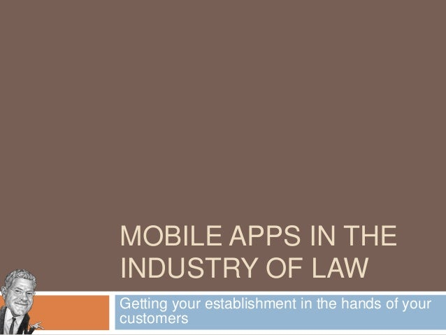 MOBILE APPS IN THE INDUSTRY OF LAW Getting your establishment in the hands of your customers