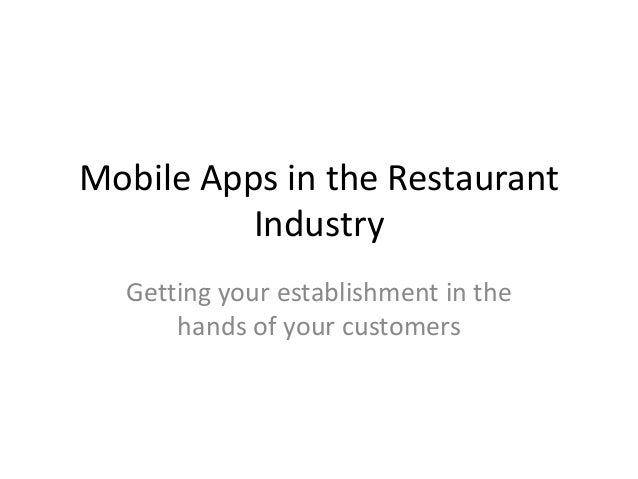 Mobile Apps in the Restaurant Industry Getting your establishment in the hands of your customers