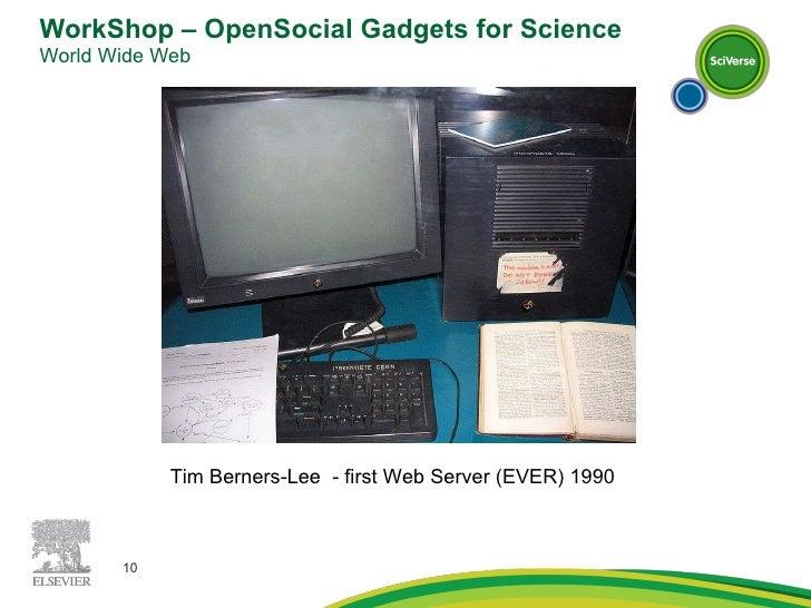 WorkShop – OpenSocial Gadgets for Science World Wide Web  Tim Berners-Lee  - first Web Server (EVER) 1990