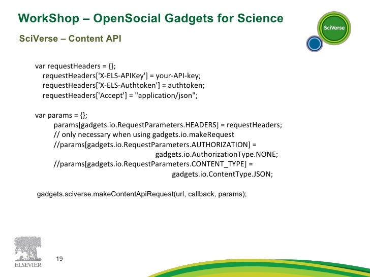 WorkShop – OpenSocial Gadgets for Science  SciVerse – Content API var requestHeaders = {}; requestHeaders['X-ELS-APIKey'] ...