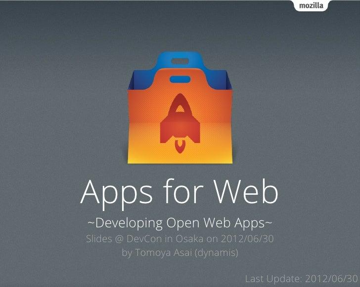 Apps for Web~Developing Open Web Apps~Slides @ DevCon in Osaka on 2012/06/30        by Tomoya Asai (dynamis)              ...