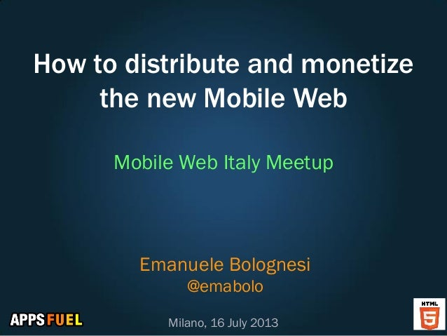 How to distribute and monetize the new Mobile Web Mobile Web Italy Meetup Emanuele Bolognesi @emabolo Milano, 16 July 2013