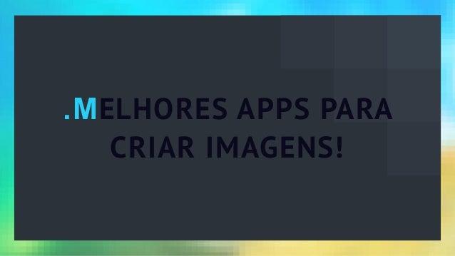 .MELHORES APPS PARA CRIAR IMAGENS!