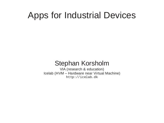 Apps for Industrial Devices  Stephan Korsholm VIA (research & education) Icelab (HVM – Hardware near Virtual Machine) http...