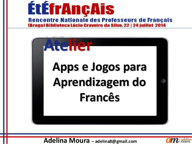 Adelina Moura – adelina8@gmail.com Apps e Jogos para Aprendizagem do Francês Atelier
