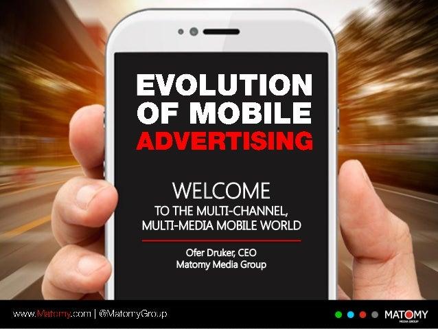 Ofer Druker, CEO Matomy Media Group WELCOME TO THE MULTI-CHANNEL, MULTI-MEDIA MOBILE WORLD