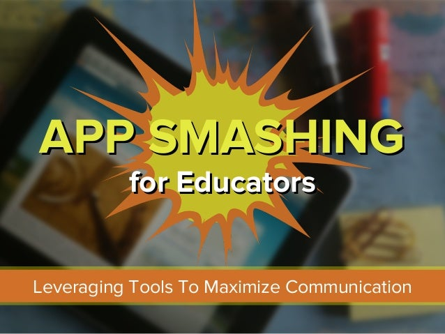 APP SMASHINGAPP SMASHING for Educatorsfor Educators Leveraging Tools To Maximize Communication