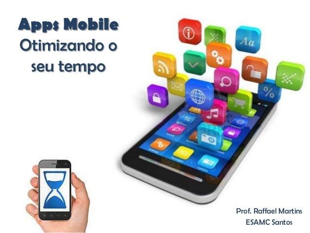 Apps Mobile Otimizando o seu tempo Prof. Raffael Martins ESAMC Santos