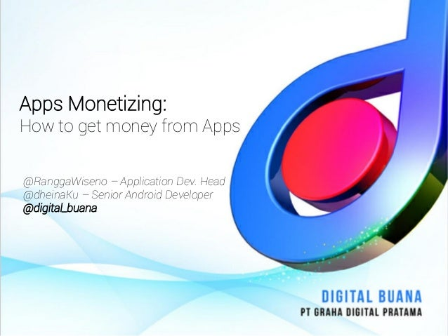 Apps Monetizing:How to get money from Apps@RanggaWiseno – Application Dev. Head@dheinaKu – Senior Android Developer@digita...