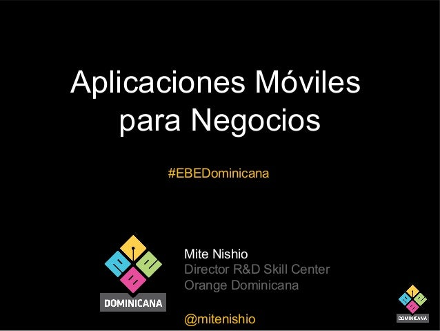 Aplicaciones Móviles para Negocios #EBEDominicana  Mite Nishio Director R&D Skill Center Orange Dominicana @mitenishio