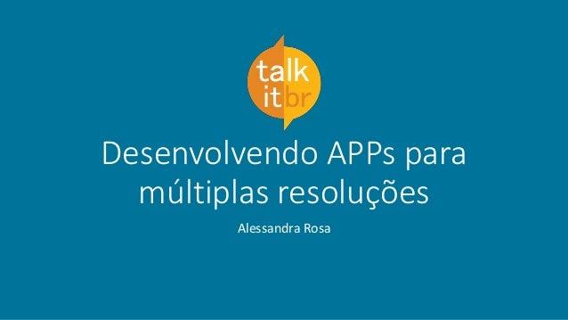 Desenvolvendo APPs para múltiplas resoluções Alessandra Rosa