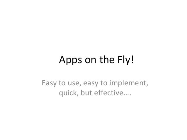 Apps on the Fly! Easy to use, easy to implement, quick, but effective….