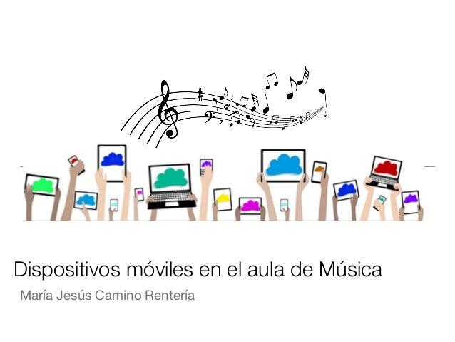 Dispositivos móviles en el aula de Música María Jesús Camino Rentería