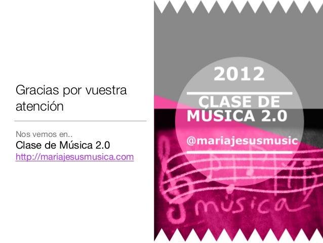 Gracias por vuestra atención Nos vemos en..  Clase de Música 2.0  http://mariajesusmusica.com